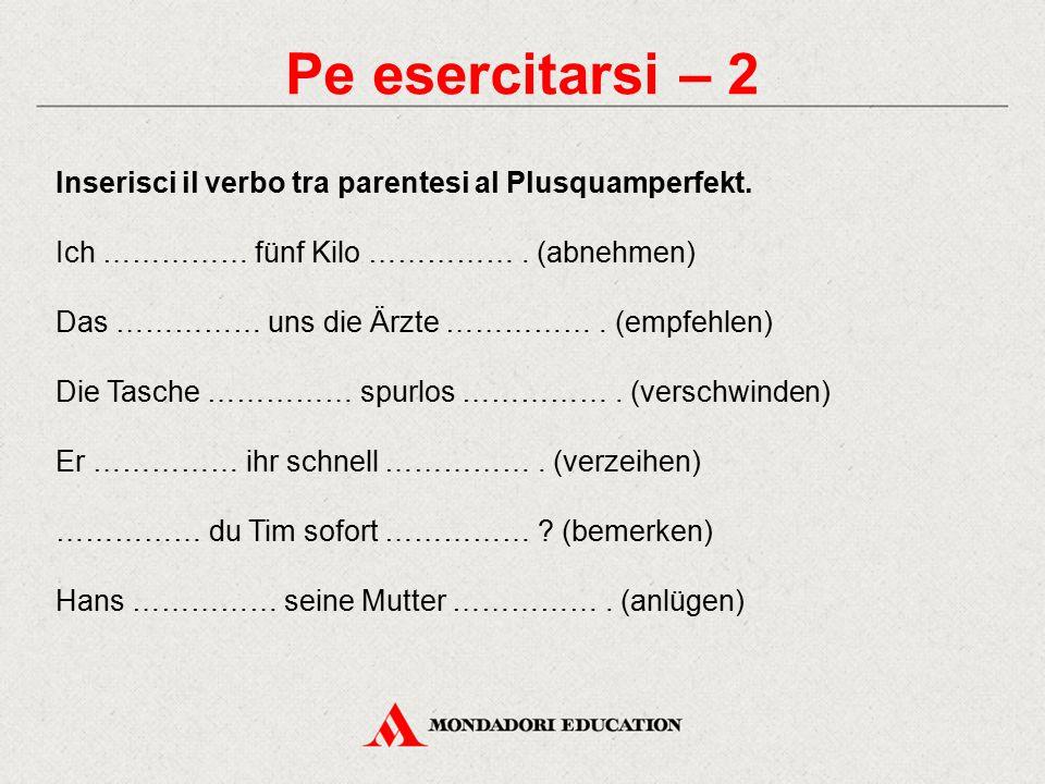 Pe esercitarsi – 2 Inserisci il verbo tra parentesi al Plusquamperfekt. Ich …………… fünf Kilo …………… . (abnehmen)