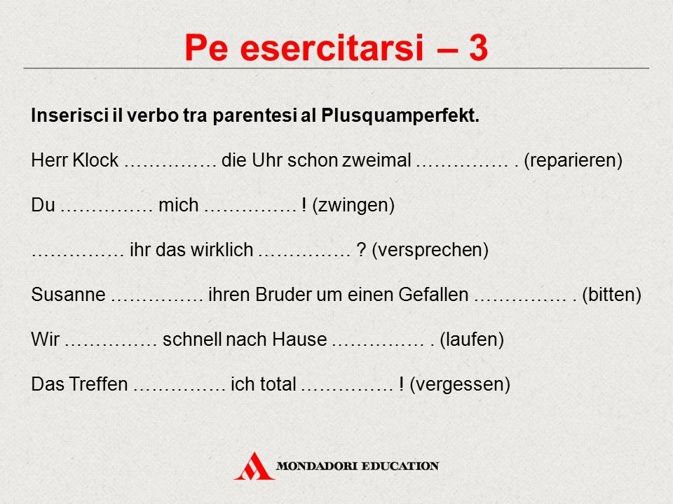 Pe esercitarsi – 3 Inserisci il verbo tra parentesi al Plusquamperfekt. Herr Klock …………… die Uhr schon zweimal …………… . (reparieren)