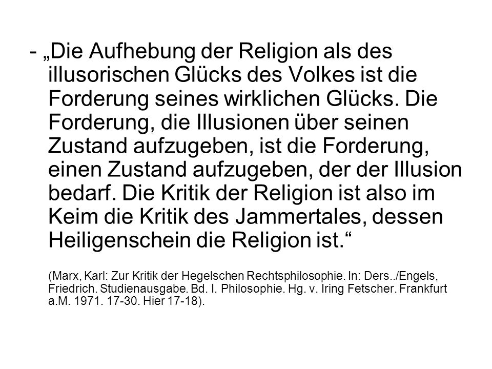"""- """"Die Aufhebung der Religion als des illusorischen Glücks des Volkes ist die Forderung seines wirklichen Glücks. Die Forderung, die Illusionen über seinen Zustand aufzugeben, ist die Forderung, einen Zustand aufzugeben, der der Illusion bedarf. Die Kritik der Religion ist also im Keim die Kritik des Jammertales, dessen Heiligenschein die Religion ist."""