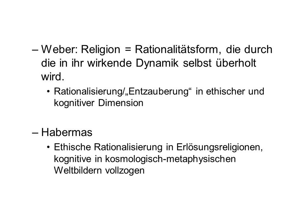 Weber: Religion = Rationalitätsform, die durch die in ihr wirkende Dynamik selbst überholt wird.