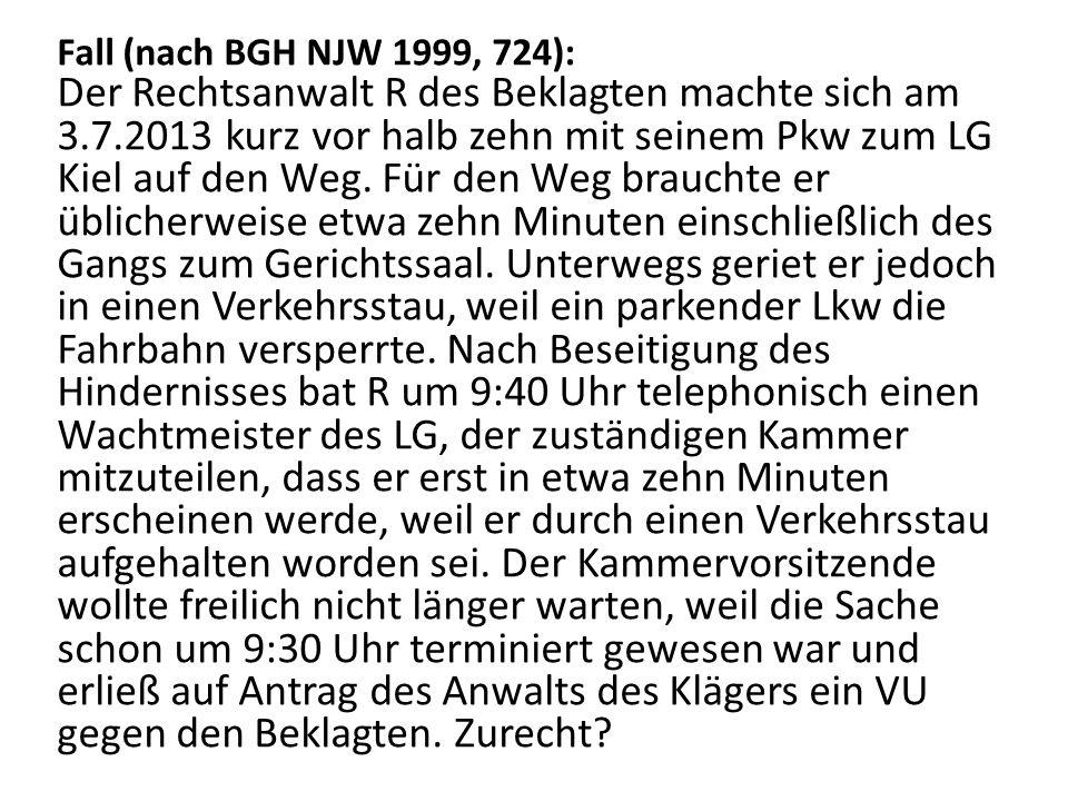Fall (nach BGH NJW 1999, 724): Der Rechtsanwalt R des Beklagten machte sich am 3.7.2013 kurz vor halb zehn mit seinem Pkw zum LG Kiel auf den Weg.