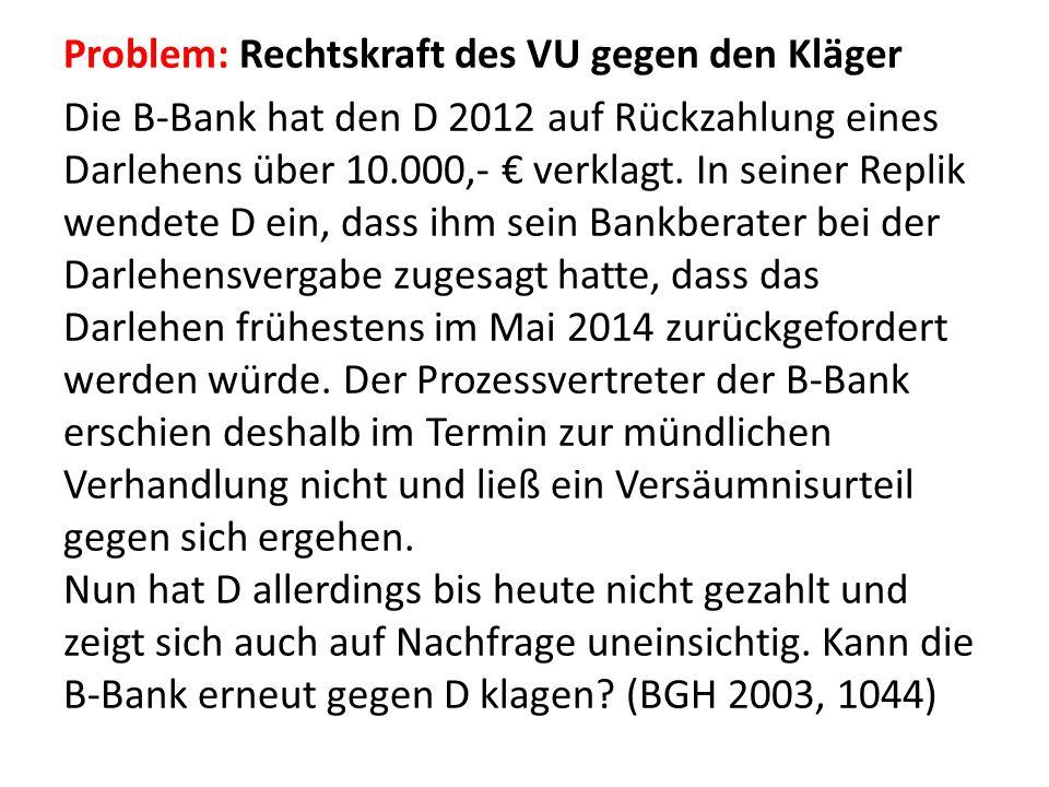 Problem: Rechtskraft des VU gegen den Kläger Die B-Bank hat den D 2012 auf Rückzahlung eines Darlehens über 10.000,- € verklagt.