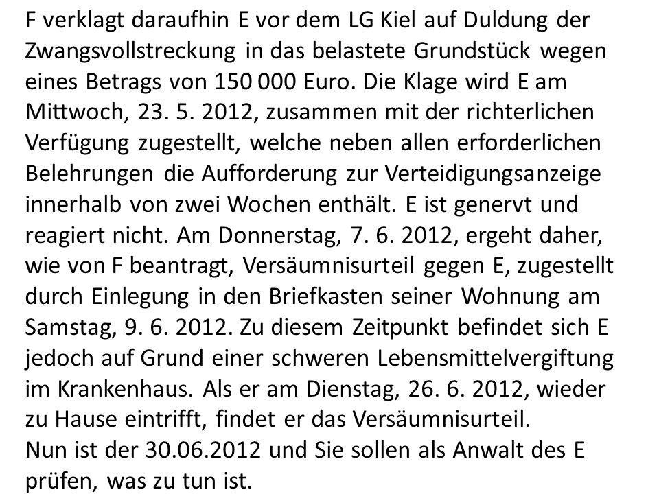 F verklagt daraufhin E vor dem LG Kiel auf Duldung der Zwangsvollstreckung in das belastete Grundstück wegen eines Betrags von 150 000 Euro.