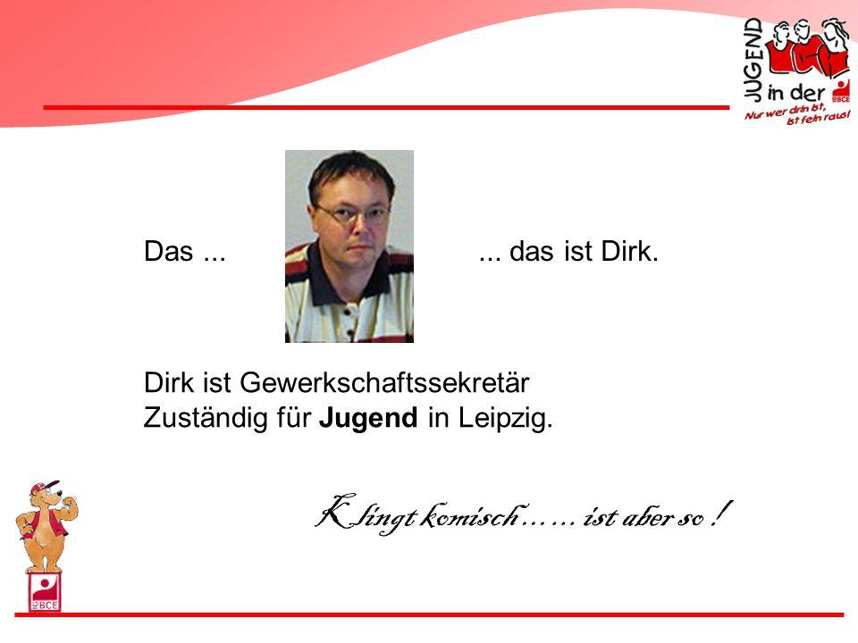 Klingt komisch ... ... ist aber so ! Das ... ... das ist Dirk.