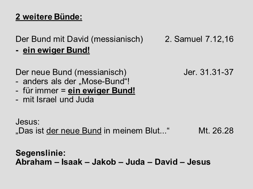 2 weitere Bünde: Der Bund mit David (messianisch) 2. Samuel 7.12,16. - ein ewiger Bund!