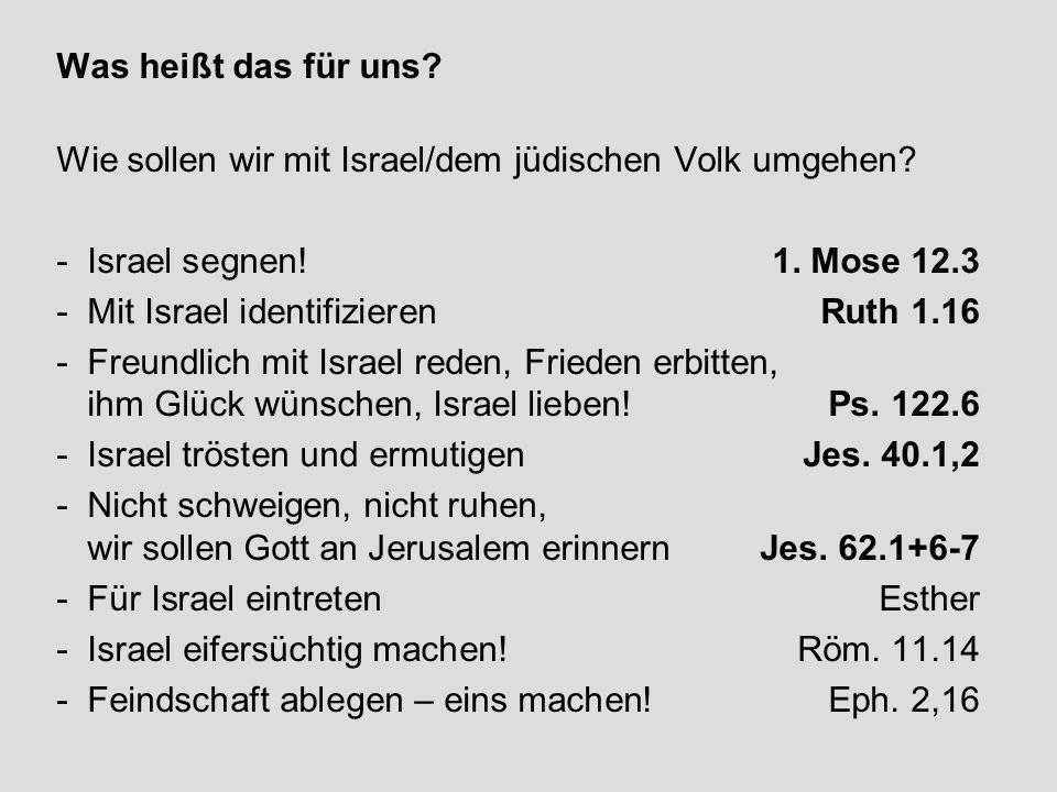 Was heißt das für uns Wie sollen wir mit Israel/dem jüdischen Volk umgehen Israel segnen! 1. Mose 12.3.