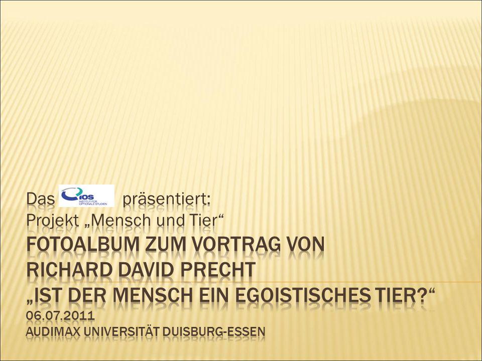 """Das präsentiert: Projekt """"Mensch und Tier Fotoalbum zum Vortrag von Richard David Precht """"Ist der Mensch ein egoistisches Tier 06.07.2011 Audimax Universität Duisburg-Essen"""