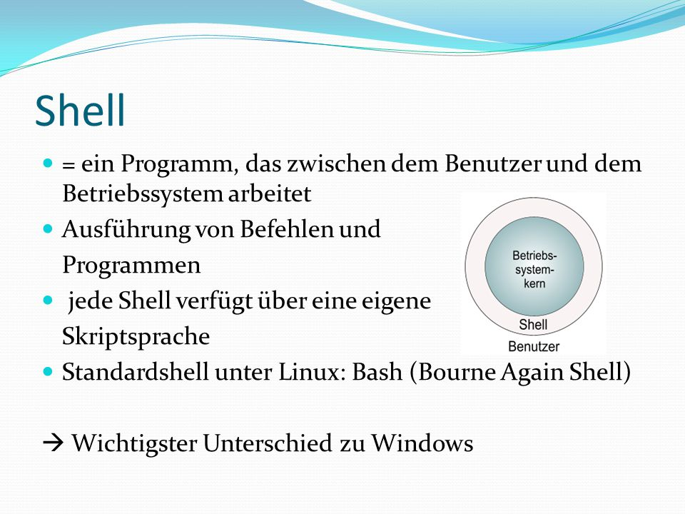 Shell = ein Programm, das zwischen dem Benutzer und dem Betriebssystem arbeitet. Ausführung von Befehlen und.