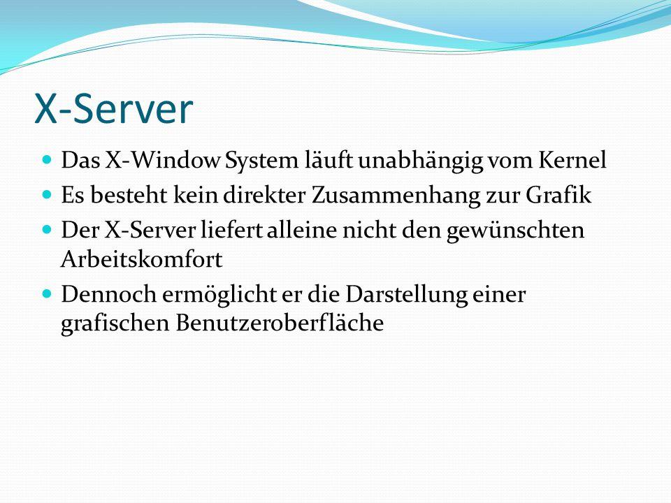 X-Server Das X-Window System läuft unabhängig vom Kernel