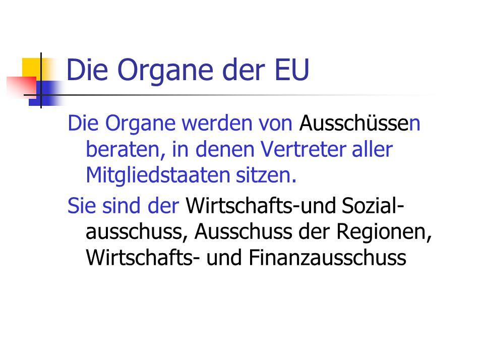 Die Organe der EU Die Organe werden von Ausschüssen beraten, in denen Vertreter aller Mitgliedstaaten sitzen.