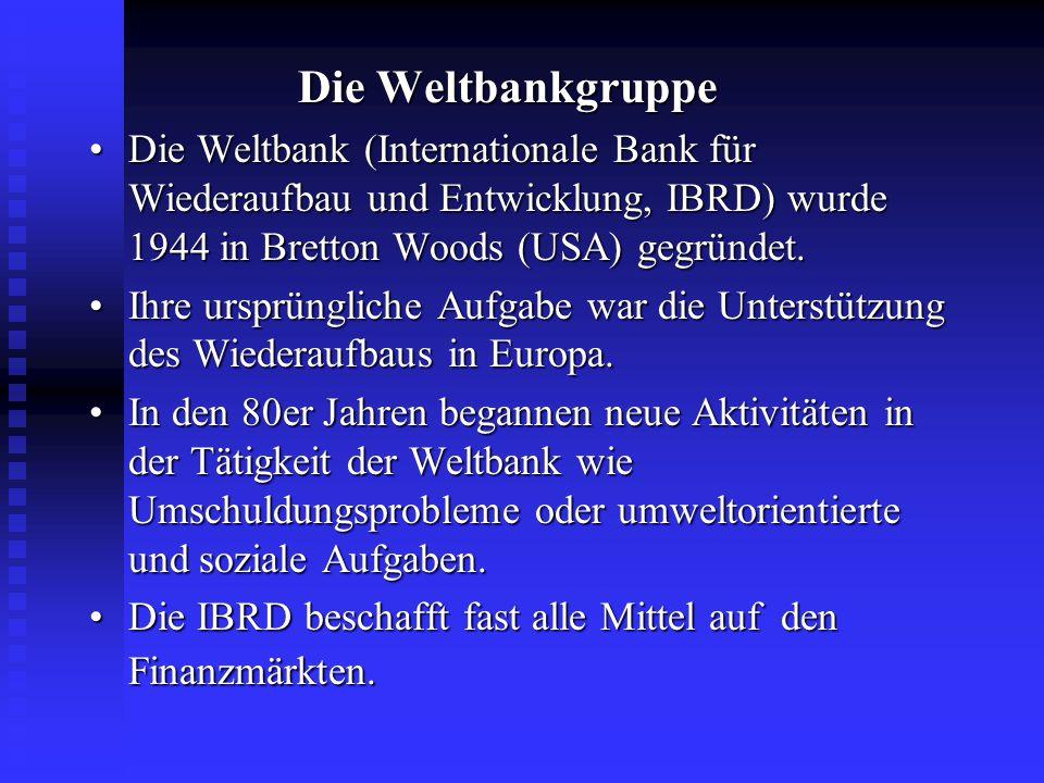 Die Weltbankgruppe • Die Weltbank (Internationale Bank für Wiederaufbau und Entwicklung, IBRD) wurde 1944 in Bretton Woods (USA) gegründet.