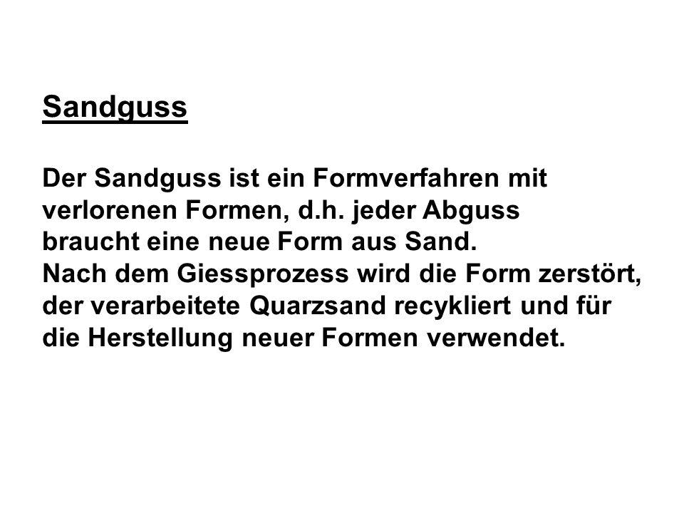 Sandguss Der Sandguss ist ein Formverfahren mit verlorenen Formen, d.h. jeder Abguss. braucht eine neue Form aus Sand.
