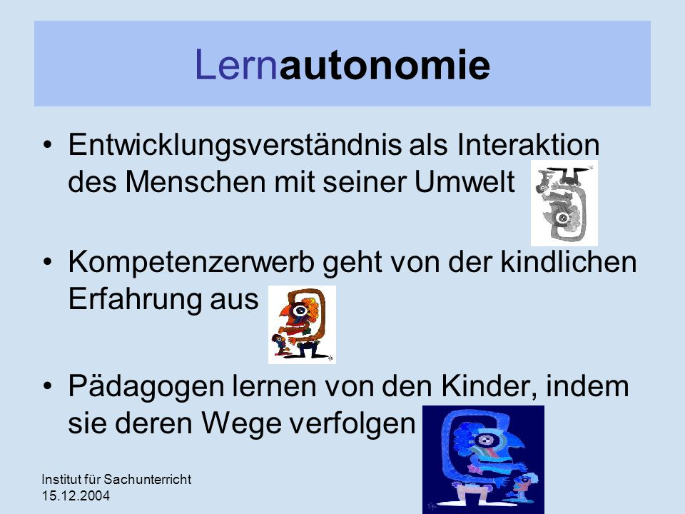 Lernautonomie Entwicklungsverständnis als Interaktion des Menschen mit seiner Umwelt. Kompetenzerwerb geht von der kindlichen Erfahrung aus.