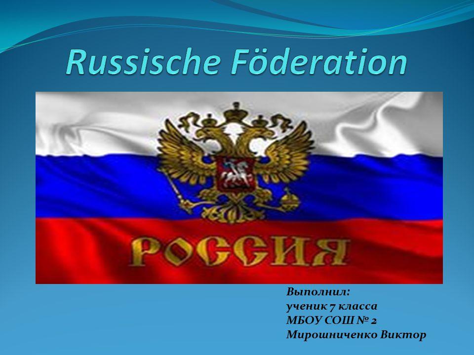 Russische Föderation Выполнил: ученик 7 класса МБОУ СОШ № 2