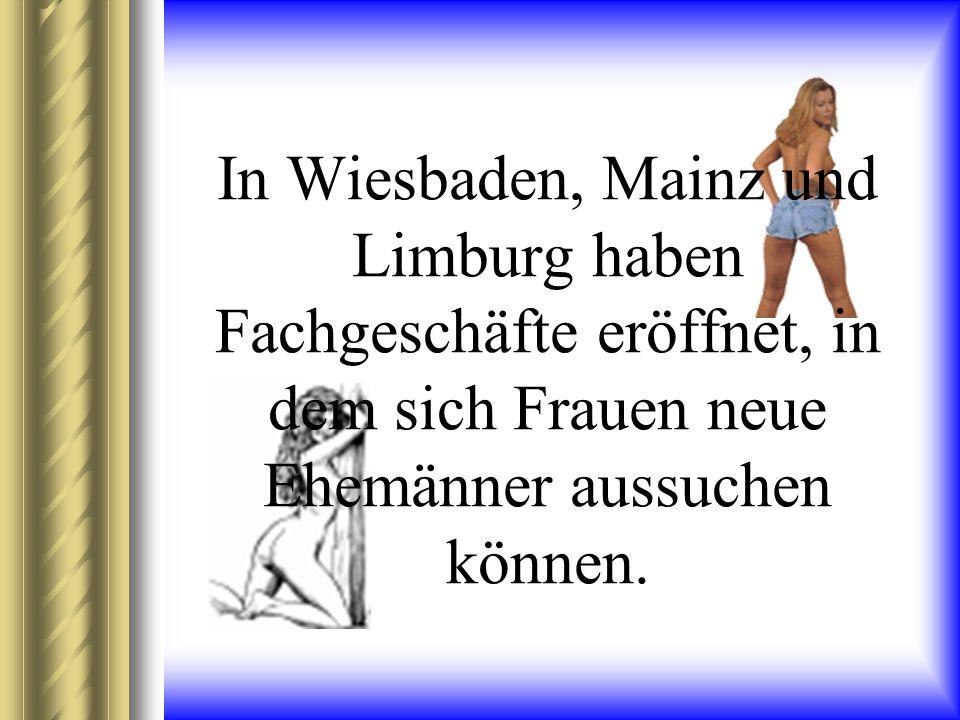 In Wiesbaden, Mainz und Limburg haben Fachgeschäfte eröffnet, in dem sich Frauen neue Ehemänner aussuchen können.