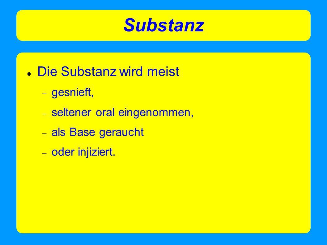 Substanz Die Substanz wird meist gesnieft, seltener oral eingenommen,