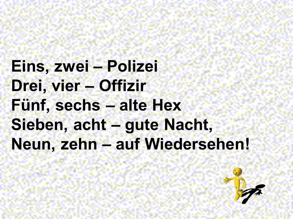 Eins, zwei – Polizei Drei, vier – Offizir. Fünf, sechs – alte Hex.