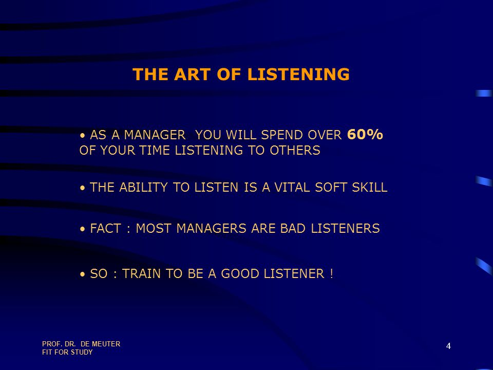 THE ART OF LISTENING AS A MANAGER YOU WILL SPEND OVER 60% OF YOUR TIME LISTENING TO OTHERS. THE ABILITY TO LISTEN IS A VITAL SOFT SKILL.