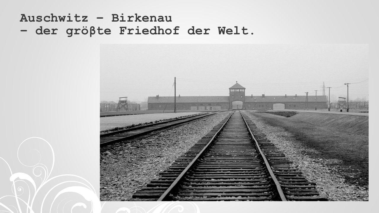 Auschwitz – Birkenau – der gröβte Friedhof der Welt.