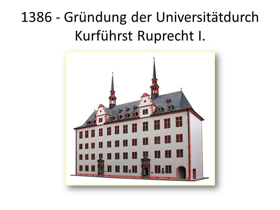 1386 - Gründung der Universitätdurch Kurführst Ruprecht I.