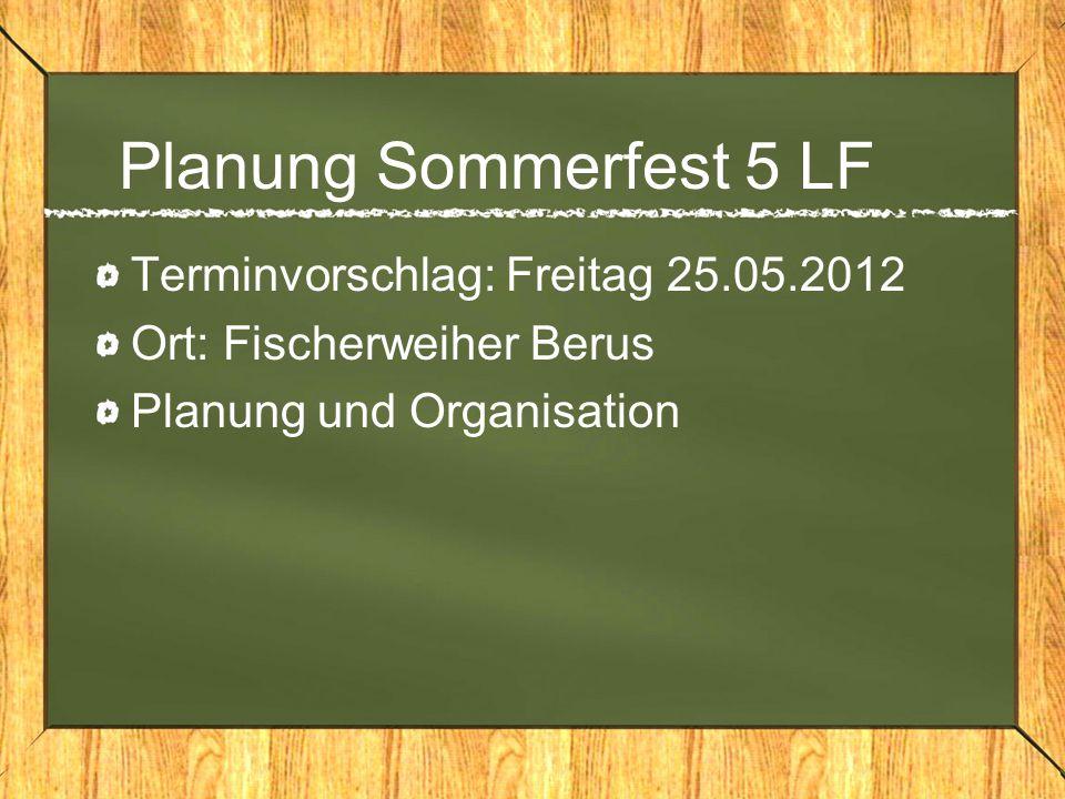 Planung Sommerfest 5 LF Terminvorschlag: Freitag 25.05.2012