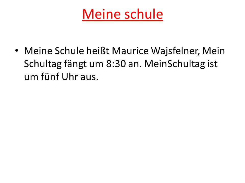 Meine schule Meine Schule heißt Maurice Wajsfelner, Mein Schultag fängt um 8:30 an.