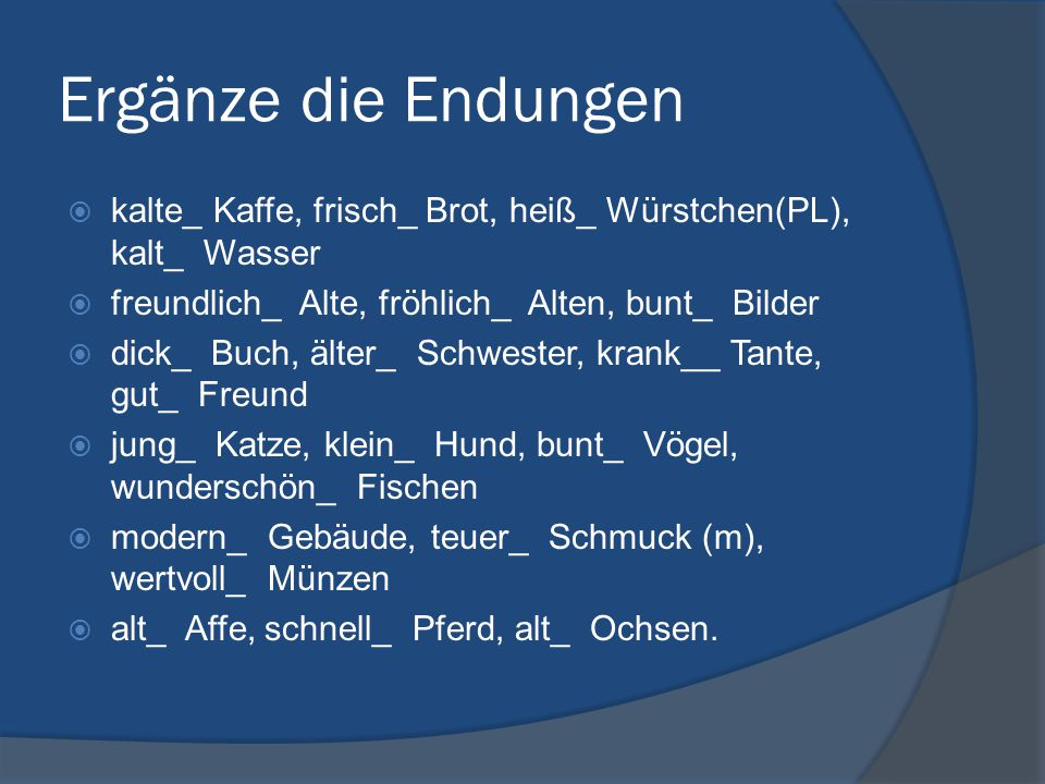 Ergänze die Endungen kalte_ Kaffe, frisch_ Brot, heiß_ Würstchen(PL), kalt_ Wasser. freundlich_ Alte, fröhlich_ Alten, bunt_ Bilder.