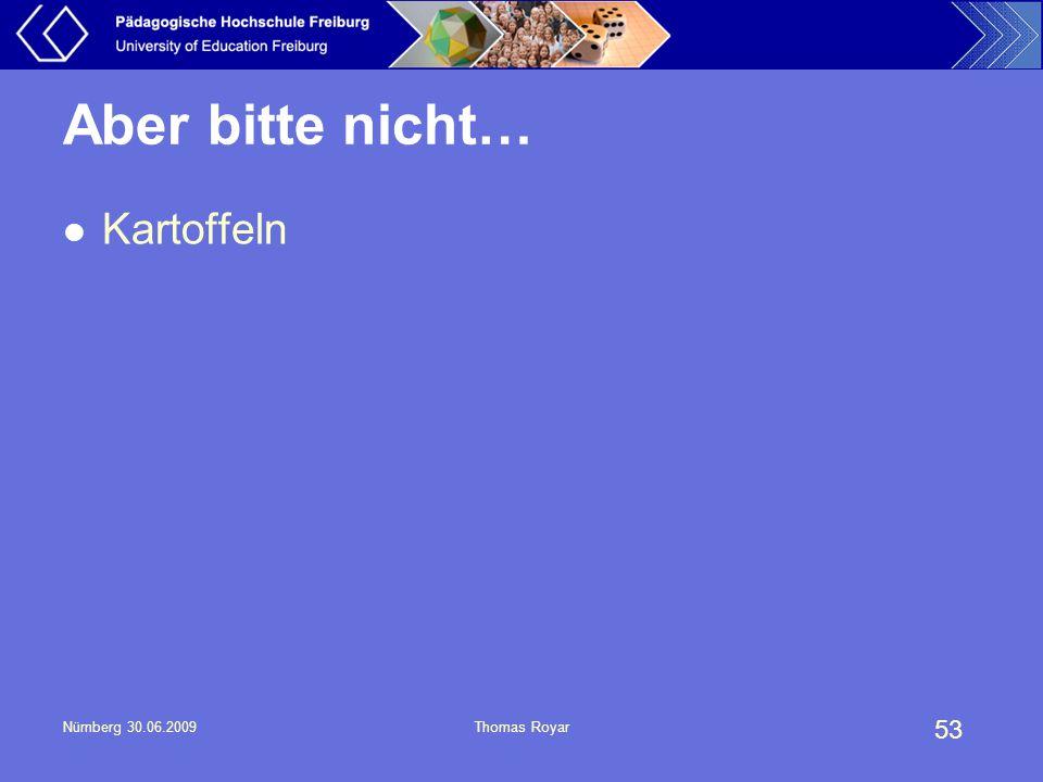 Aber bitte nicht… Kartoffeln Nürnberg 30.06.2009 Thomas Royar