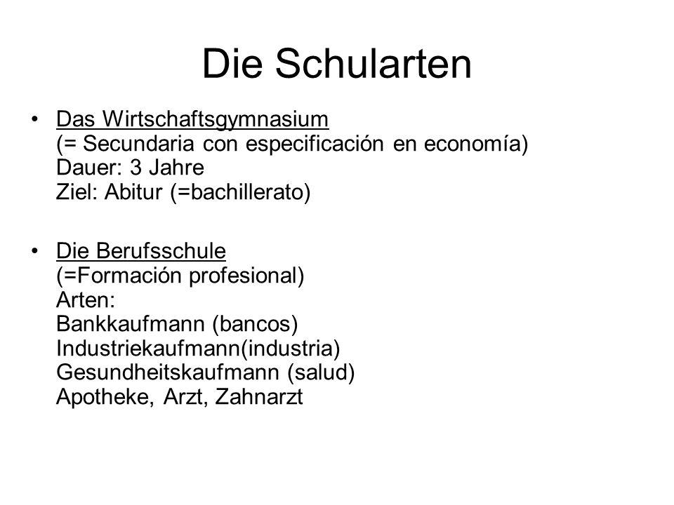 Die Schularten Das Wirtschaftsgymnasium (= Secundaria con especificación en economía) Dauer: 3 Jahre Ziel: Abitur (=bachillerato)