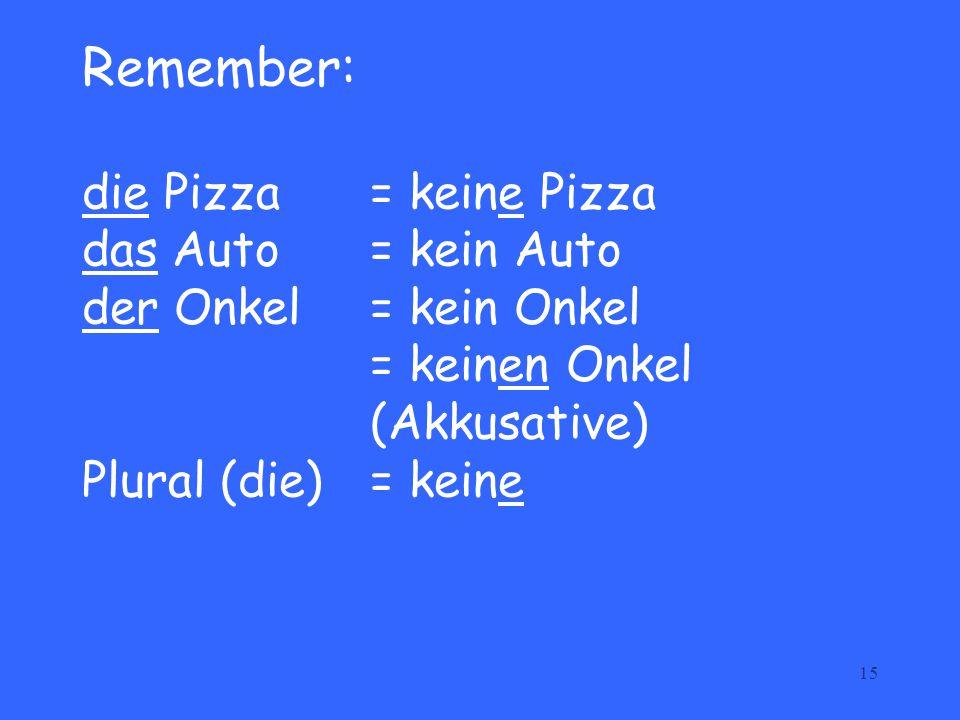 Remember: die Pizza. = keine Pizza das Auto. = kein Auto der Onkel
