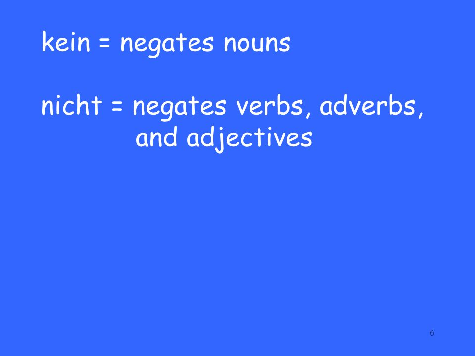 kein = negates nouns nicht = negates verbs, adverbs, and adjectives