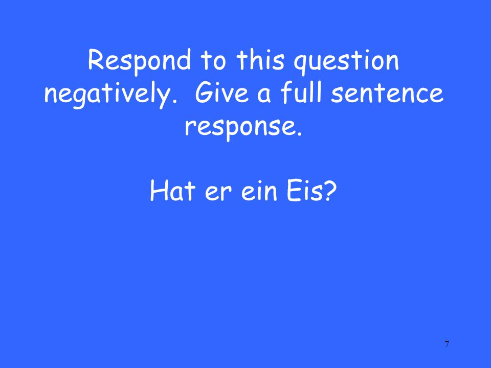 Respond to this question negatively. Give a full sentence response