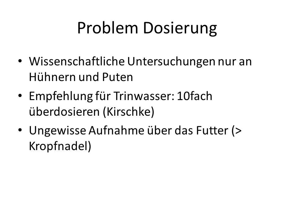 Problem Dosierung Wissenschaftliche Untersuchungen nur an Hühnern und Puten. Empfehlung für Trinwasser: 10fach überdosieren (Kirschke)