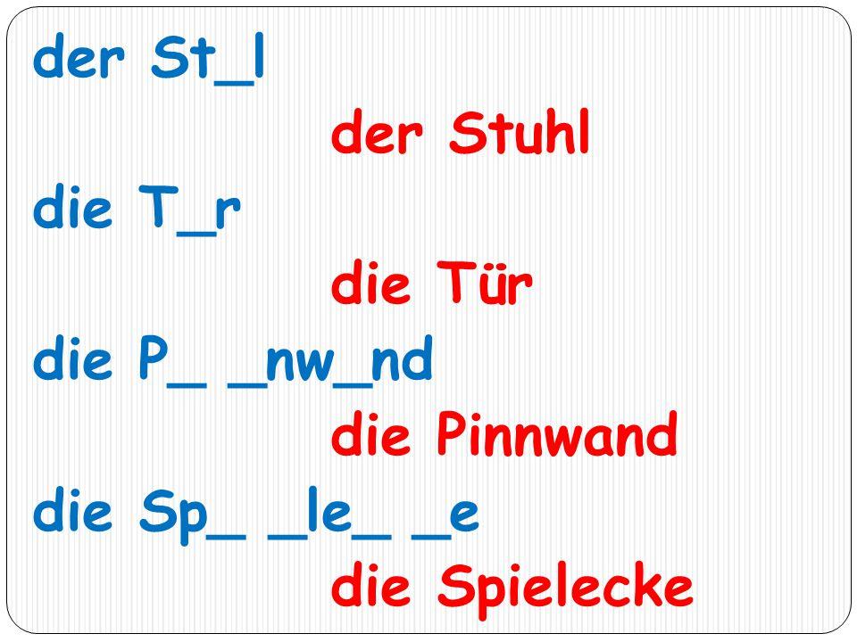 der St_l der Stuhl die T_r die Tür die P_ _nw_nd die Pinnwand die Sp_ _le_ _e die Spielecke