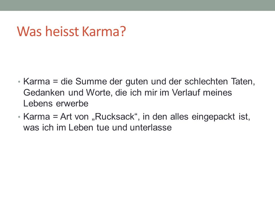 Was heisst Karma Karma = die Summe der guten und der schlechten Taten, Gedanken und Worte, die ich mir im Verlauf meines Lebens erwerbe.