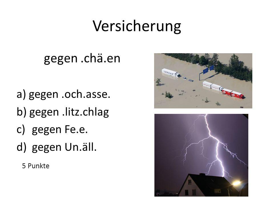 Versicherung gegen .chä.en a) gegen .och.asse. b) gegen .litz.chlag