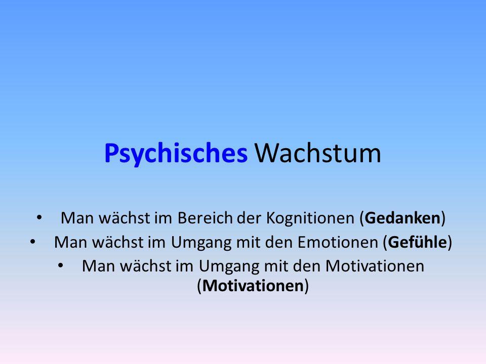Psychisches Wachstum Man wächst im Bereich der Kognitionen (Gedanken)