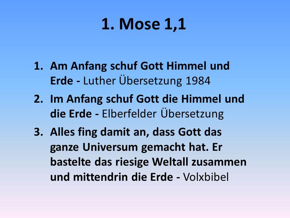 1. Mose 1,1 Am Anfang schuf Gott Himmel und Erde - Luther Übersetzung 1984. Im Anfang schuf Gott die Himmel und die Erde - Elberfelder Übersetzung.
