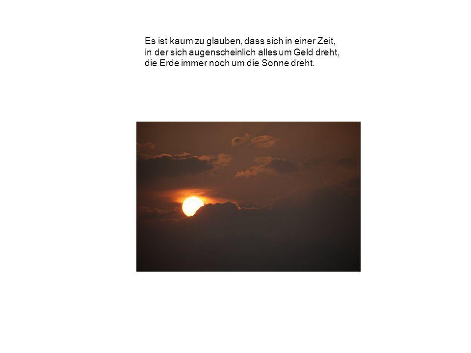 Es ist kaum zu glauben, dass sich in einer Zeit, in der sich augenscheinlich alles um Geld dreht, die Erde immer noch um die Sonne dreht.