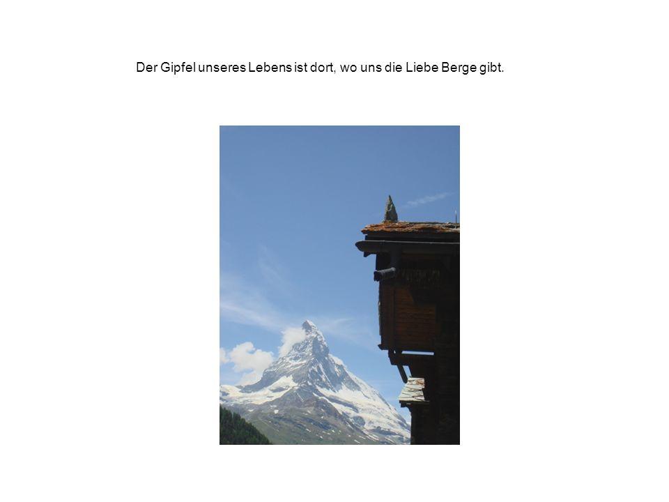 Der Gipfel unseres Lebens ist dort, wo uns die Liebe Berge gibt.
