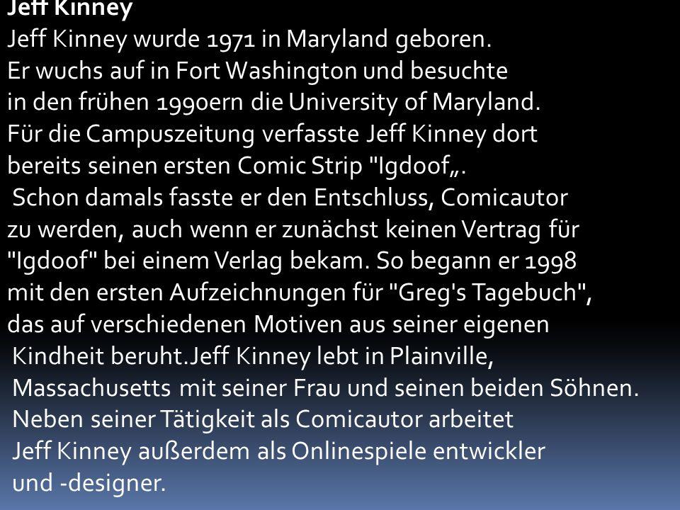 Jeff Kinney Jeff Kinney wurde 1971 in Maryland geboren. Er wuchs auf in Fort Washington und besuchte.
