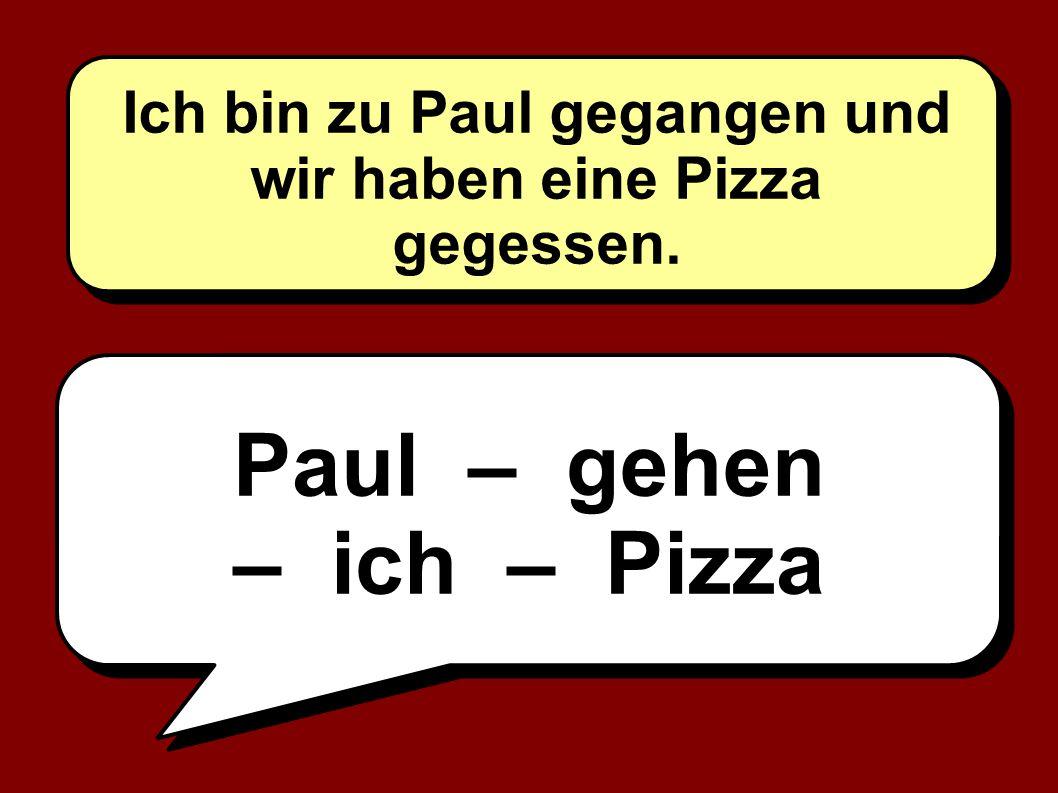 Ich bin zu Paul gegangen und wir haben eine Pizza gegessen.