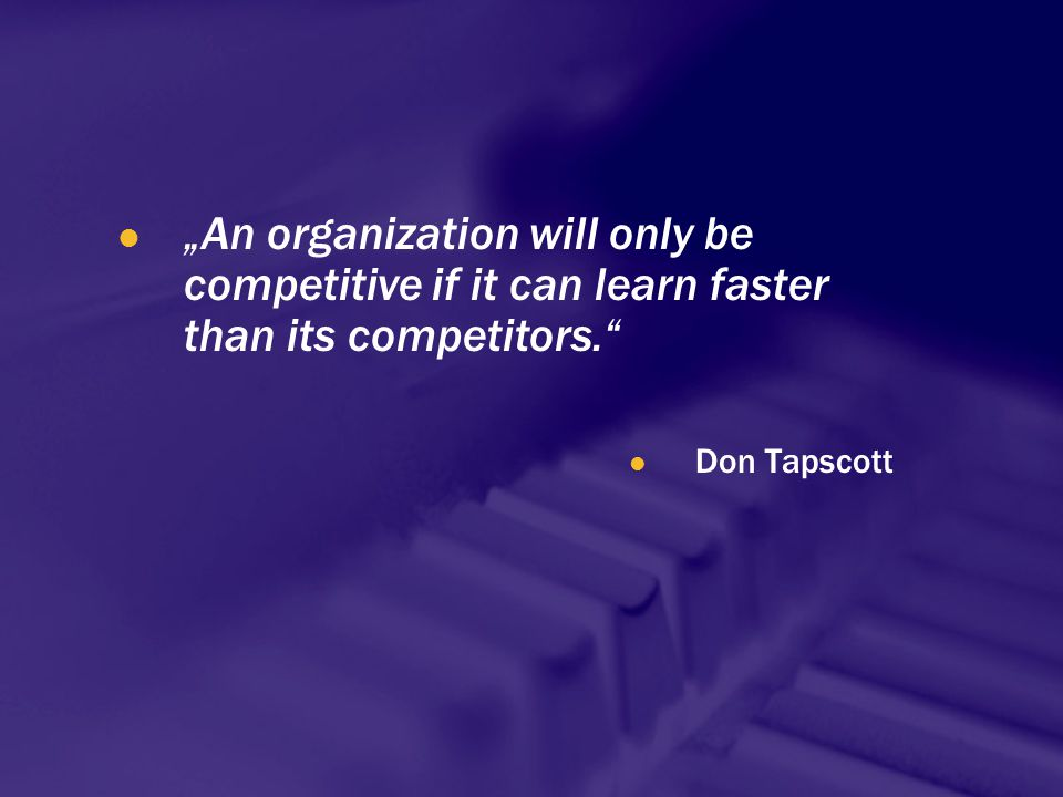 """An organization will only be competitive if it can learn faster than its competitors."