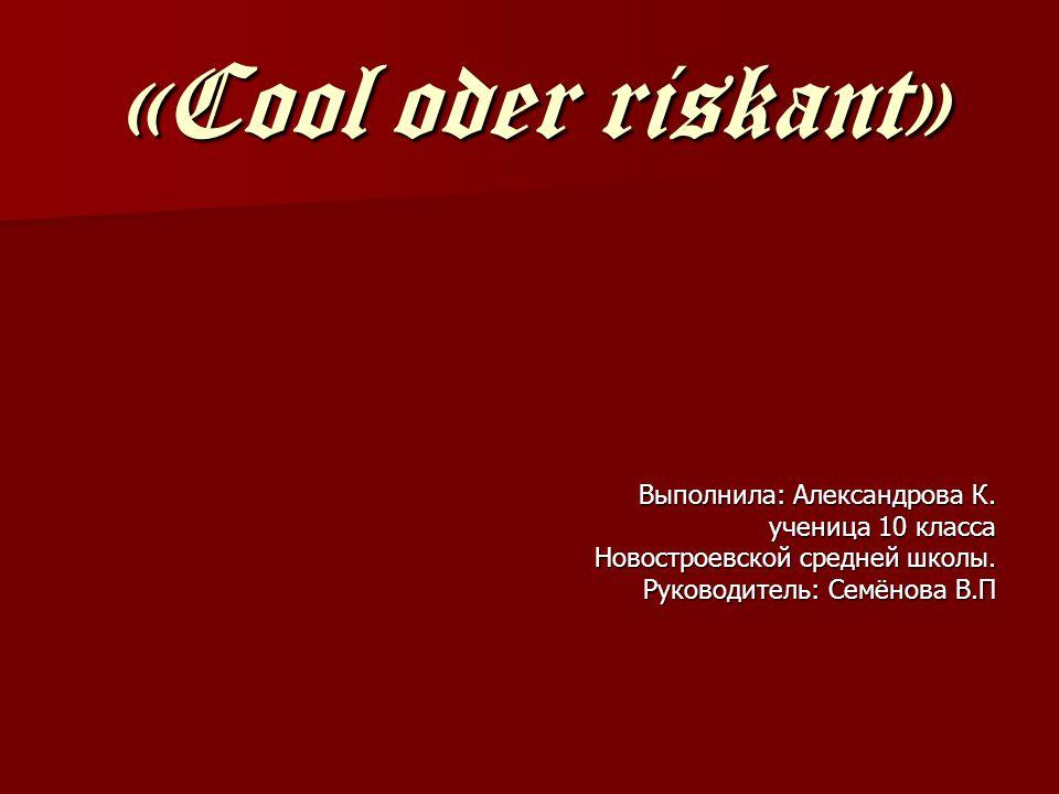 «Cool oder riskant» Выполнила: Александрова К. ученица 10 класса