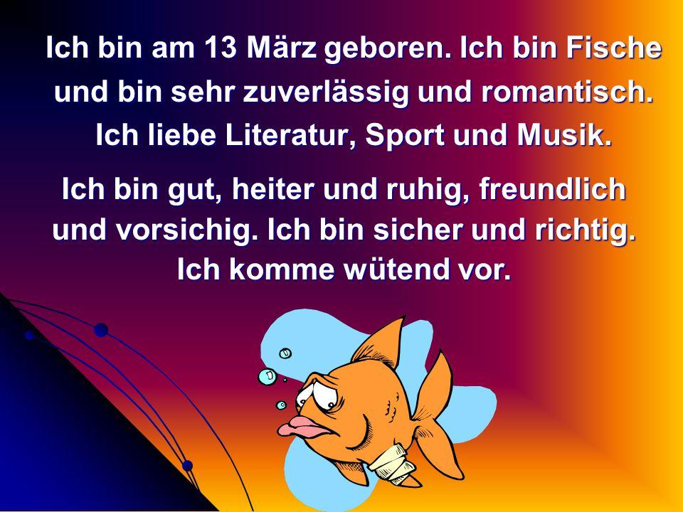 Ich bin am 13 März geboren. Ich bin Fische
