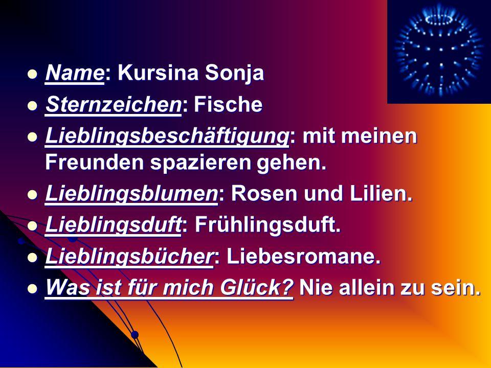 Name: Kursina Sonja Sternzeichen: Fische. Lieblingsbeschäftigung: mit meinen Freunden spazieren gehen.