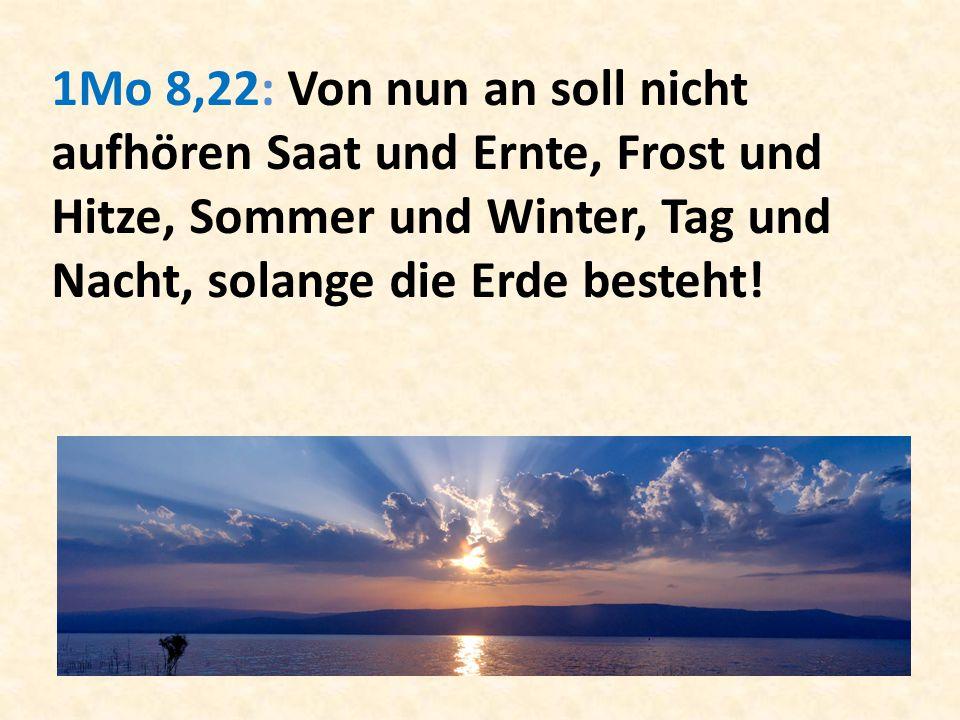 1Mo 8,22: Von nun an soll nicht aufhören Saat und Ernte, Frost und Hitze, Sommer und Winter, Tag und Nacht, solange die Erde besteht!