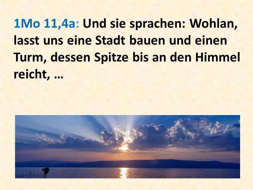 1Mo 11,4a: Und sie sprachen: Wohlan, lasst uns eine Stadt bauen und einen Turm, dessen Spitze bis an den Himmel reicht, …