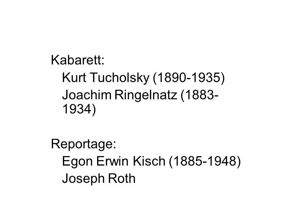 Kabarett: Kurt Tucholsky (1890-1935) Joachim Ringelnatz (1883-1934) Reportage: Egon Erwin Kisch (1885-1948)
