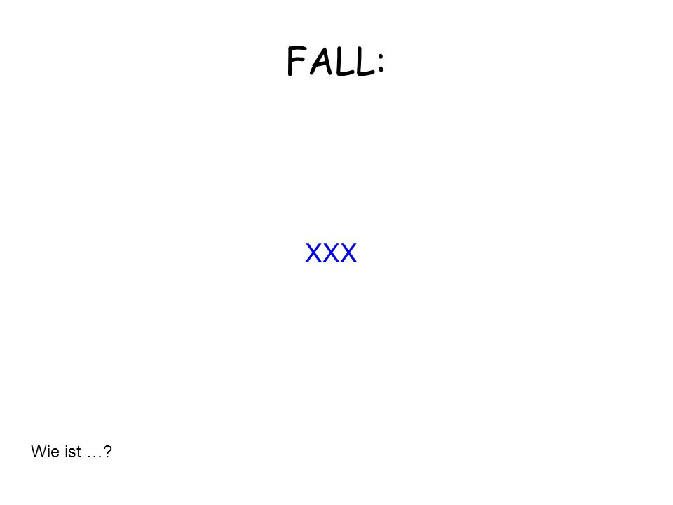 FALL: XXX Wie ist …